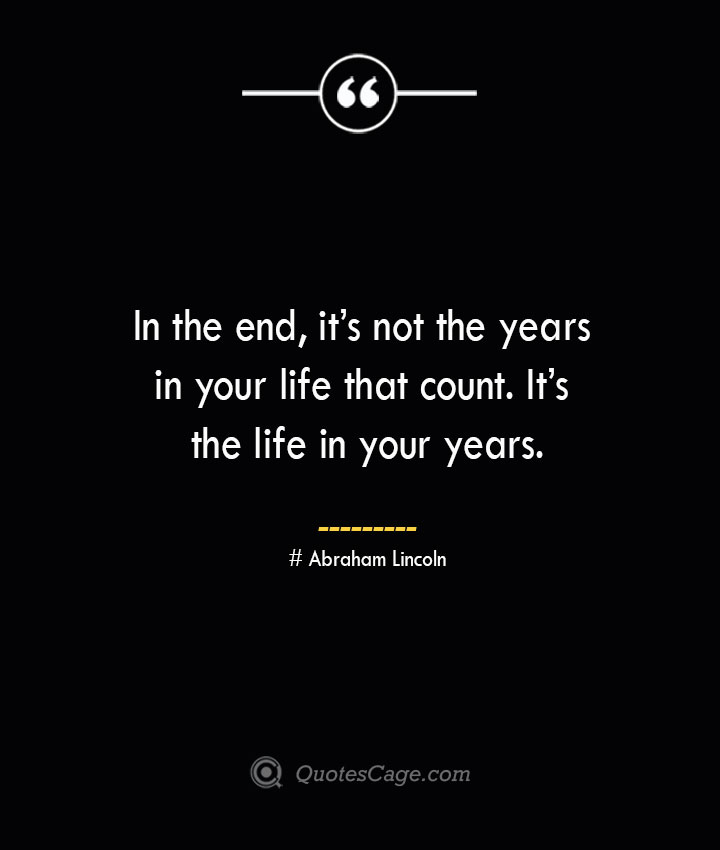 In the end its not the years in your life that count. Its the life in your years.— Abraham Lincoln