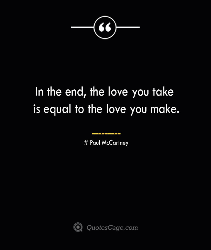 In the end the love you take is equal to the love you make.— Paul McCartney