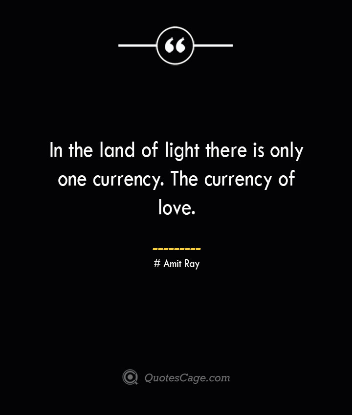 In the land of light there is only one currency. The currency of love.— Amit Ray