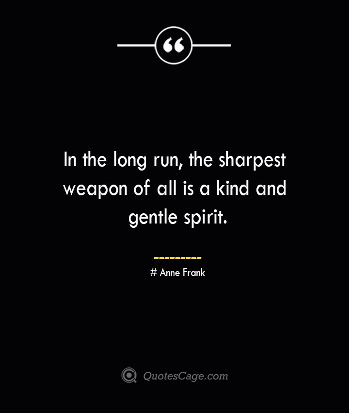 In the long run the sharpest weapon of all is a kind and gentle spirit.— Anne Frank