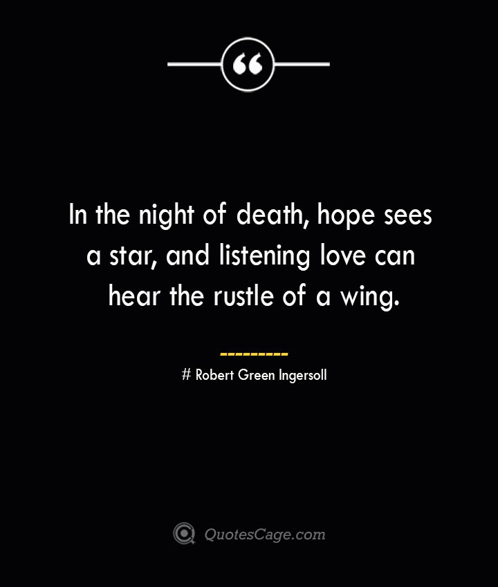 In the night of death hope sees a star and listening love can hear the rustle of a wing.— Robert Green Ingersoll