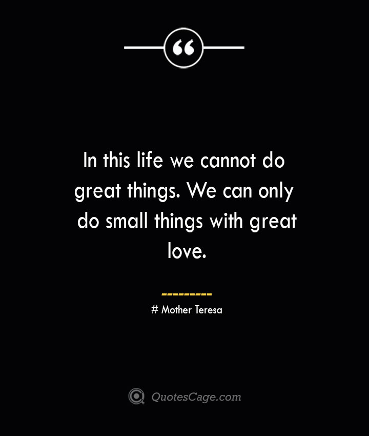 In this life we cannot do great things. We can only do small things with great love.— Mother Teresa