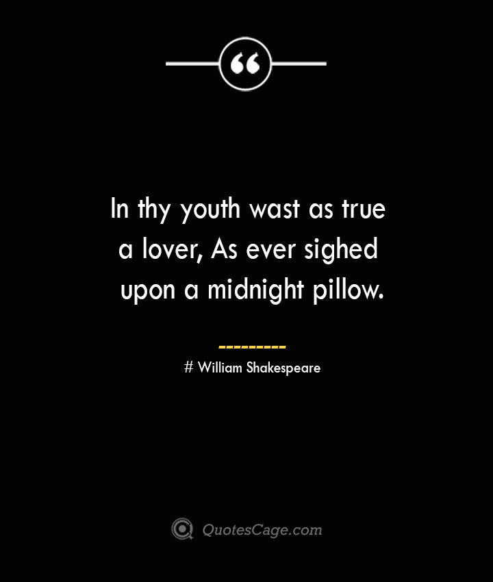 In thy youth wast as true a lover As ever sighed upon a midnight pillow. William Shakespeare