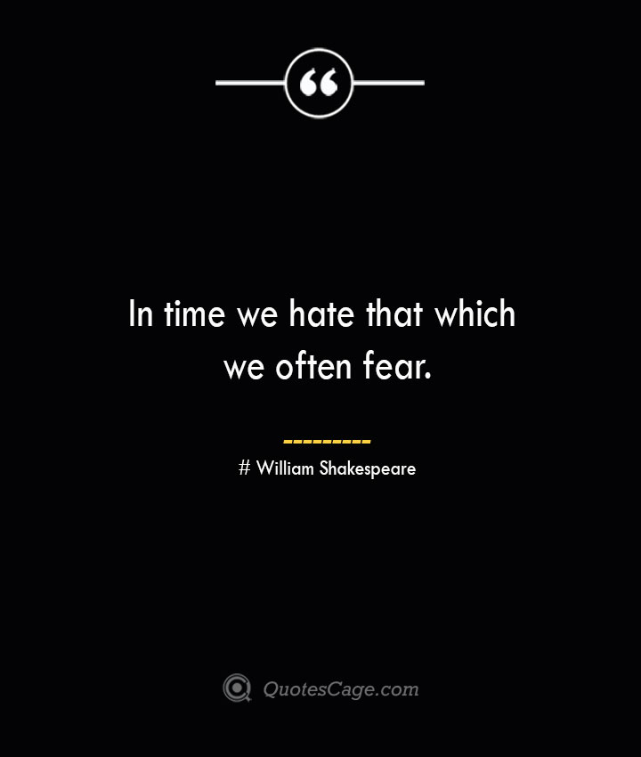 In time we hate that which we often fear. William Shakespeare