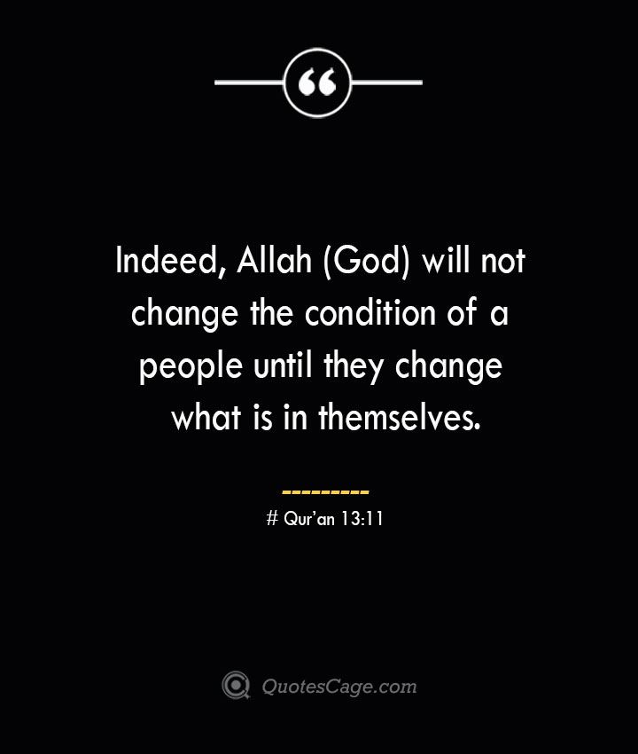 Indeed Allah God will not change the condition of a people until they change what is in themselves.— Quran 1311