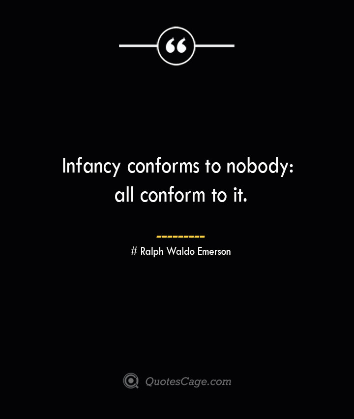 Infancy conforms to nobody all conform to it.— Ralph Waldo Emerson