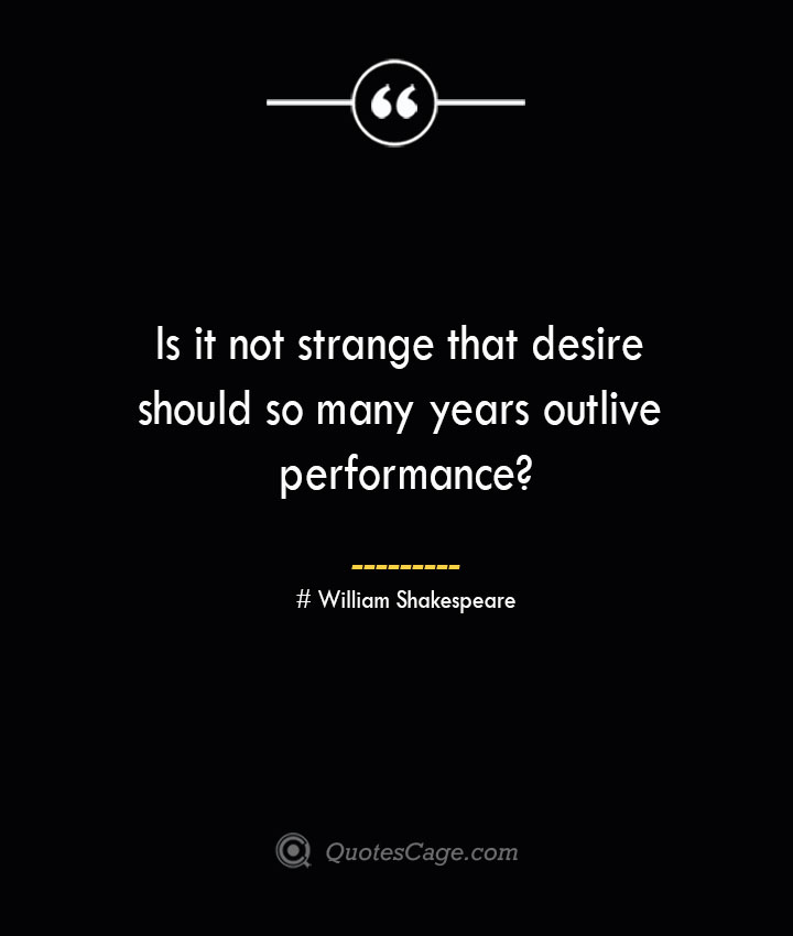 Is it not strange that desire should so many years outlive performance William Shakespeare