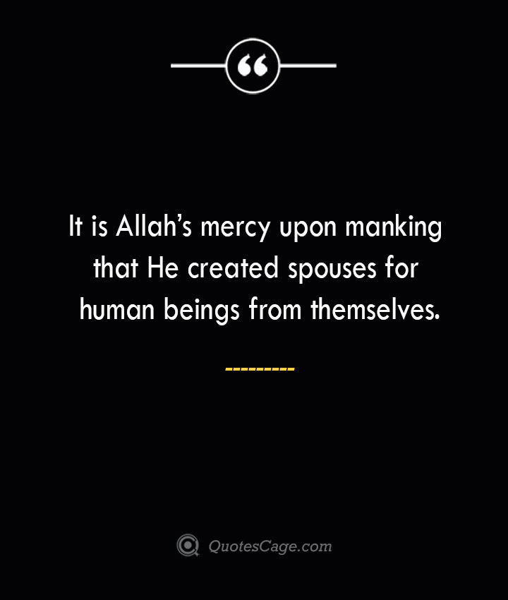 It is Allahs mercy upon manking that He created spouses for human beings from themselves. 1