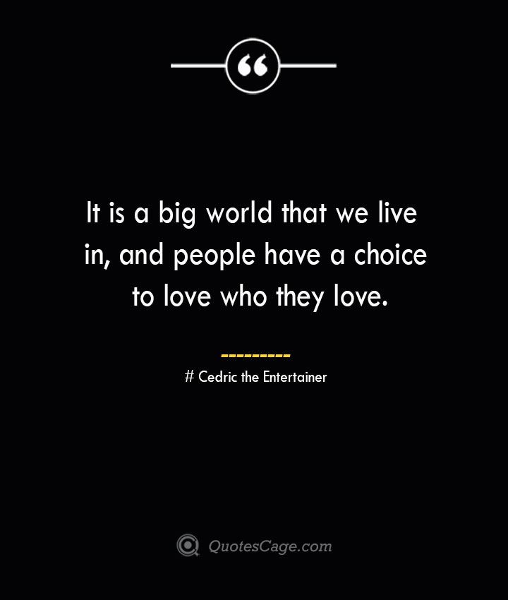 It is a big world that we live in and people have a choice to love who they love.— Cedric the Entertainer