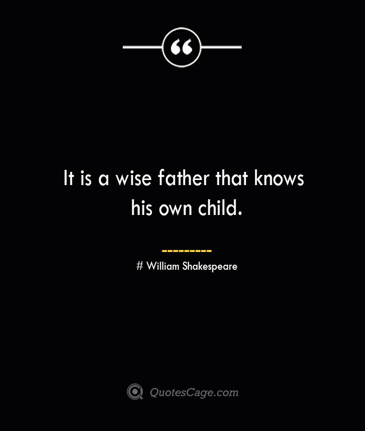It is a wise father that knows his own child. William Shakespeare