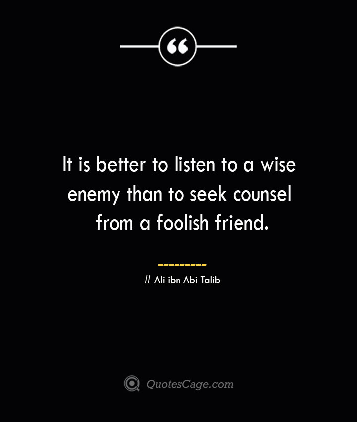 It is better to listen to a wise enemy than to seek counsel from a foolish friend.— Ali ibn Abi Talib