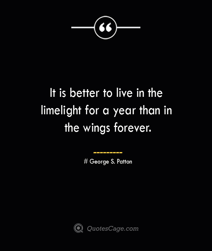 It is better to live in the limelight for a year than in the wings forever.— George S. Patton