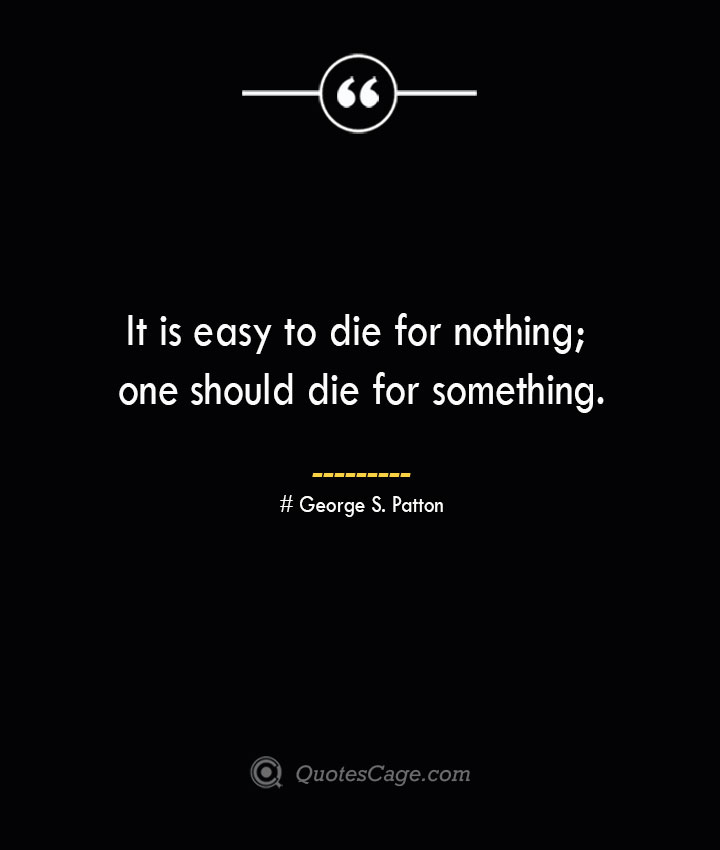 It is easy to die for nothing one should die for something.— George S. Patton