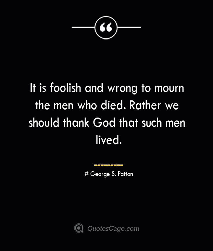 It is foolish and wrong to mourn the men who died. Rather we should thank God that such men lived.— George S. Patton