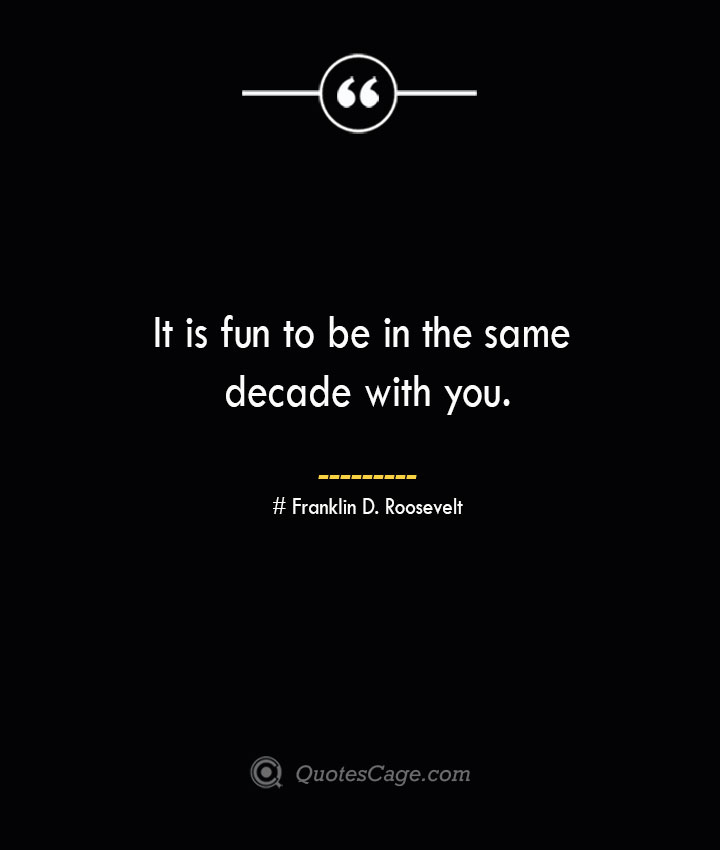 It is fun to be in the same decade with you.— Franklin D. Roosevelt