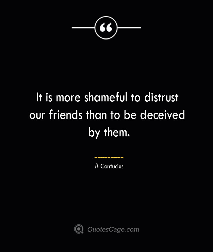 It is more shameful to distrust our friends than to be deceived by them.— Confucius