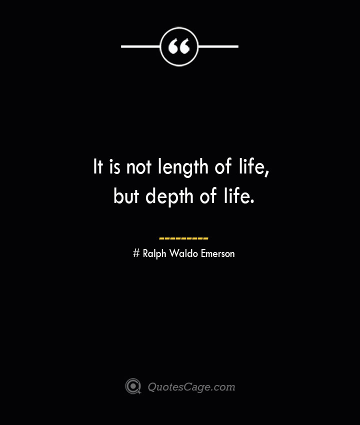 It is not length of life but depth of life.— Ralph Waldo Emerson 1