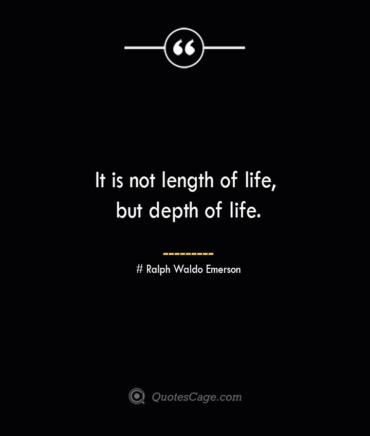 It is not length of life but depth of life.— Ralph Waldo Emerson