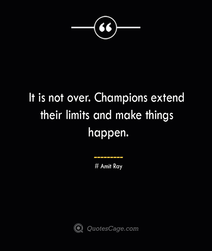 It is not over. Champions extend their limits and make things happen. — Amit Ray