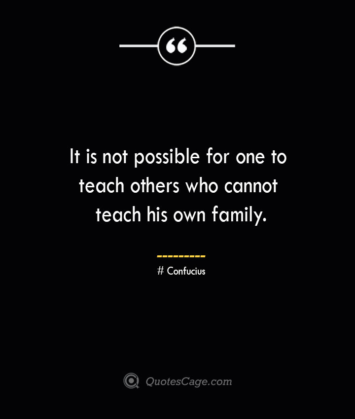 It is not possible for one to teach others who cannot teach his own family.— Confucius