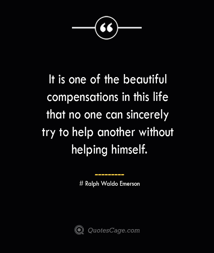 It is one of the beautiful compensations in this life that no one can sincerely try to help another without helping himself.— Ralph Waldo Emerson