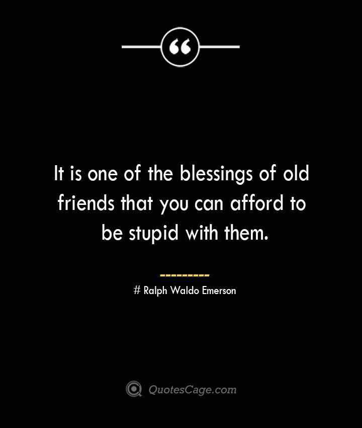 It is one of the blessings of old friends that you can afford to be stupid with them.— Ralph Waldo Emerson