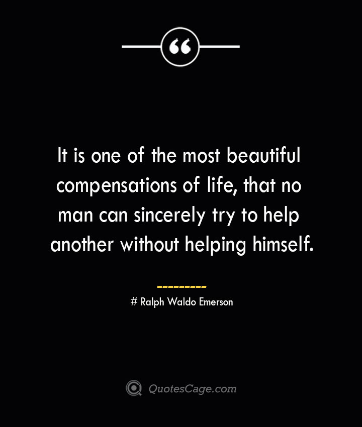 It is one of the most beautiful compensations of life that no man can sincerely try to help another without helping himself.— Ralph Waldo Emerson