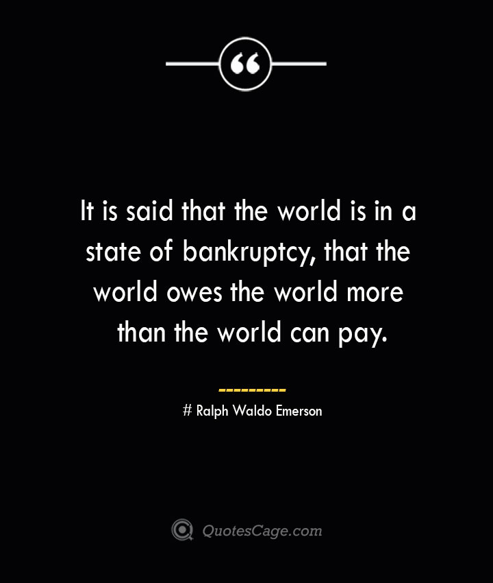 It is said that the world is in a state of bankruptcy that the world owes the world more than the world can pay.— Ralph Waldo Emerson