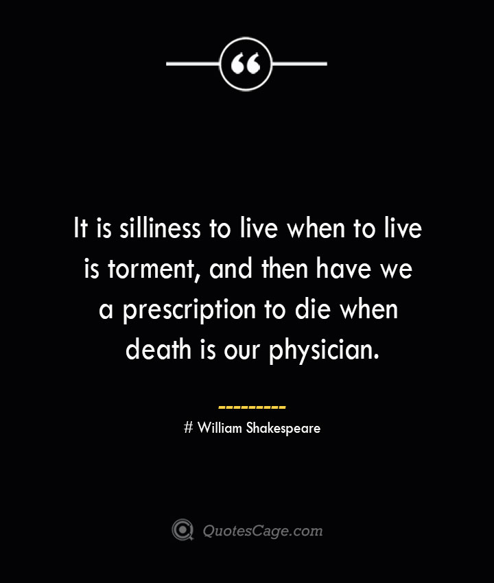 It is silliness to live when to live is torment and then have we a prescription to die when death is our physician.— William Shakespeare