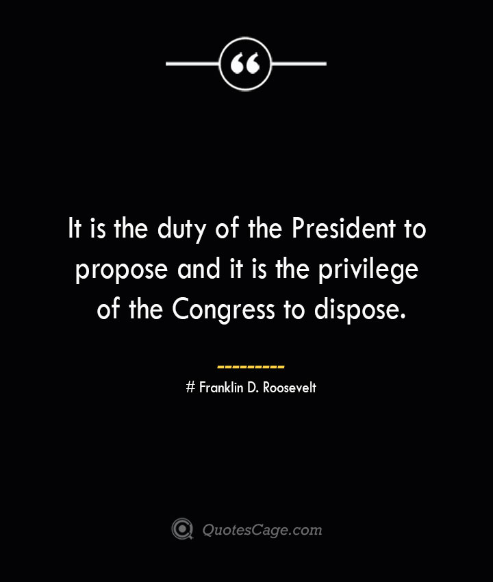 It is the duty of the President to propose and it is the privilege of the Congress to dispose.— Franklin D. Roosevelt