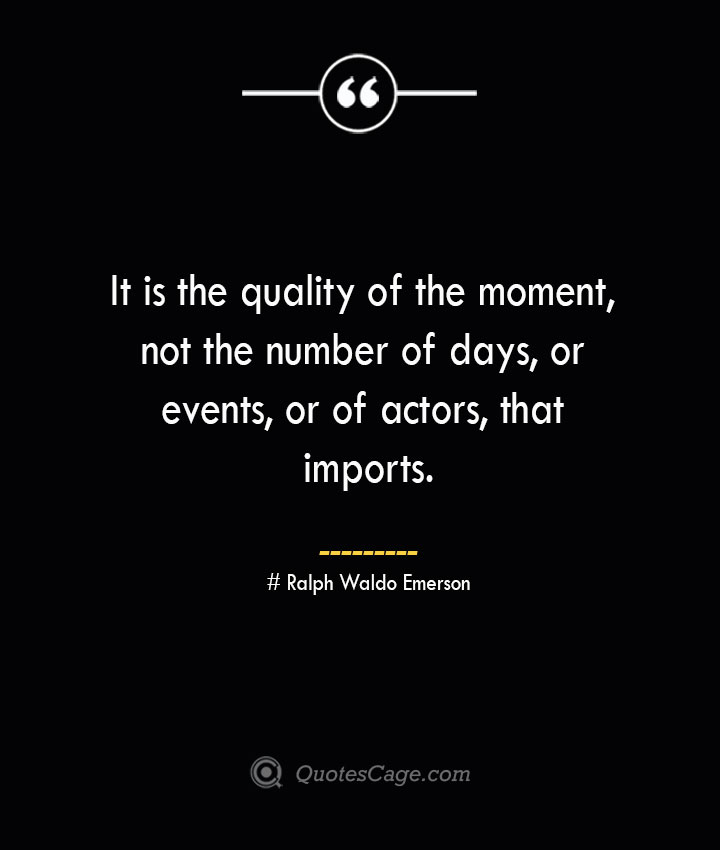 It is the quality of the moment not the number of days or events or of actors that imports.— Ralph Waldo Emerson