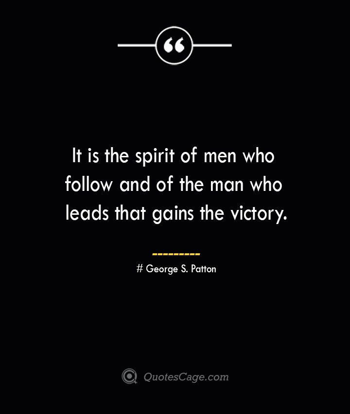 It is the spirit of men who follow and of the man who leads that gains the victory.— George S. Patton