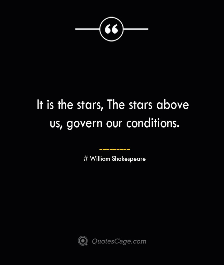 It is the stars The stars above us govern our conditions. William Shakespeare