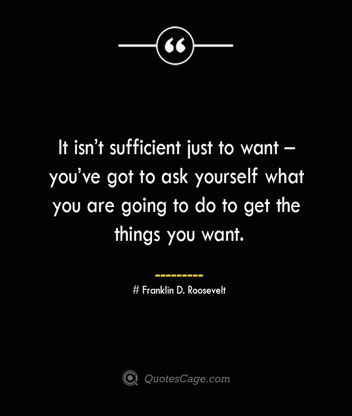 It isnt sufficient just to want – youve got to ask yourself what you are going to do to get the things you want.— Franklin D. Roosevelt