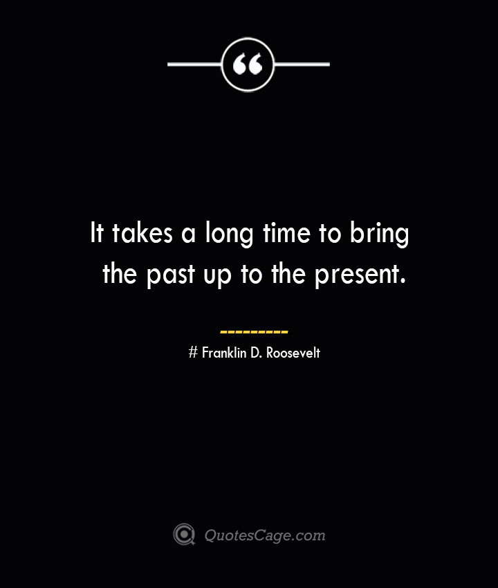 It takes a long time to bring the past up to the present.— Franklin D. Roosevelt