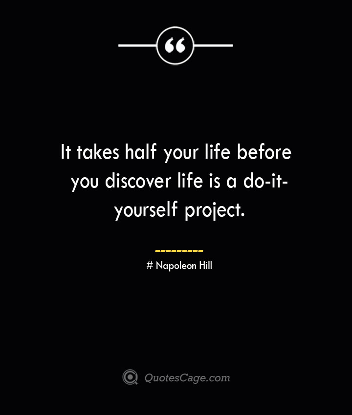 It takes half your life before you discover life is a do it yourself project.— Napoleon Hill