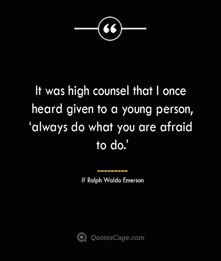 It was high counsel that I once heard given to a young person 'always do what you are afraid to do.— Ralph Waldo Emerson