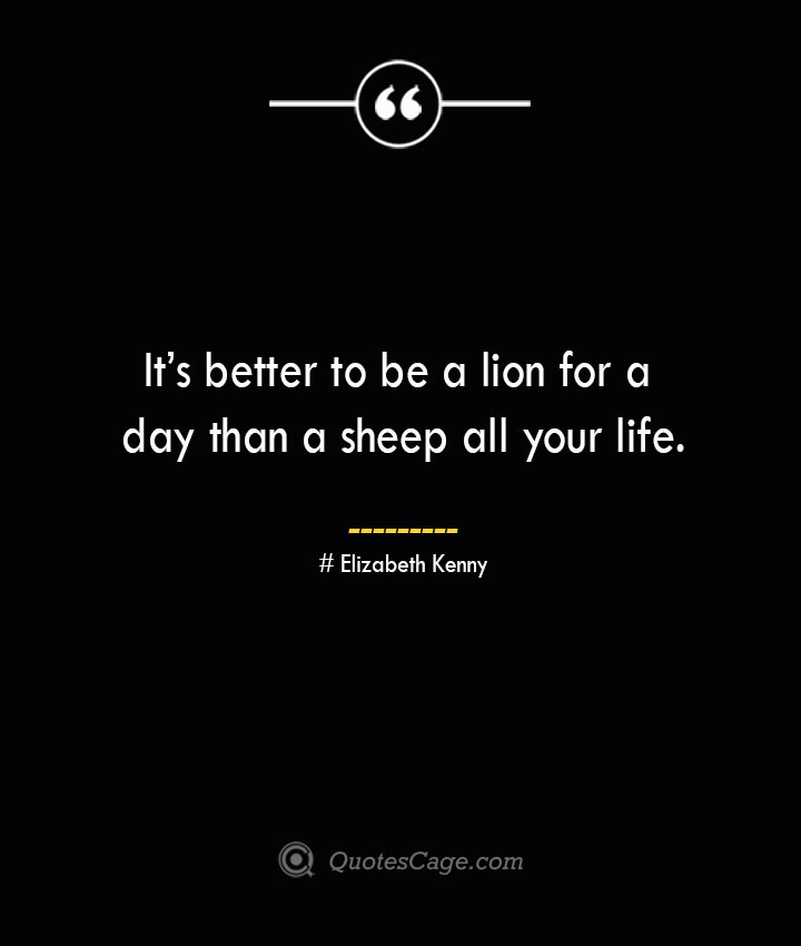 Its better to be a lion for a day than a sheep all your life.— Elizabeth Kenny