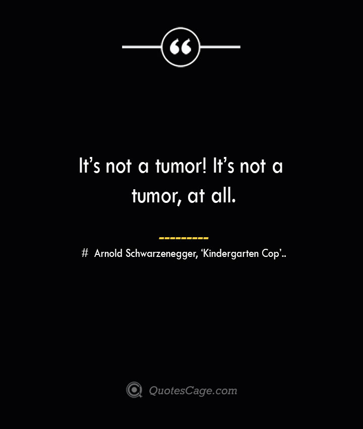 Its not a tumor Its not a tumor at all.— Arnold Schwarzenegger 'Kindergarten Cop.