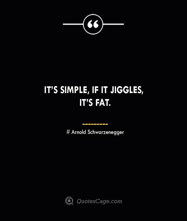 Its simple if it jiggles its fat.— Arnold Schwarzenegger