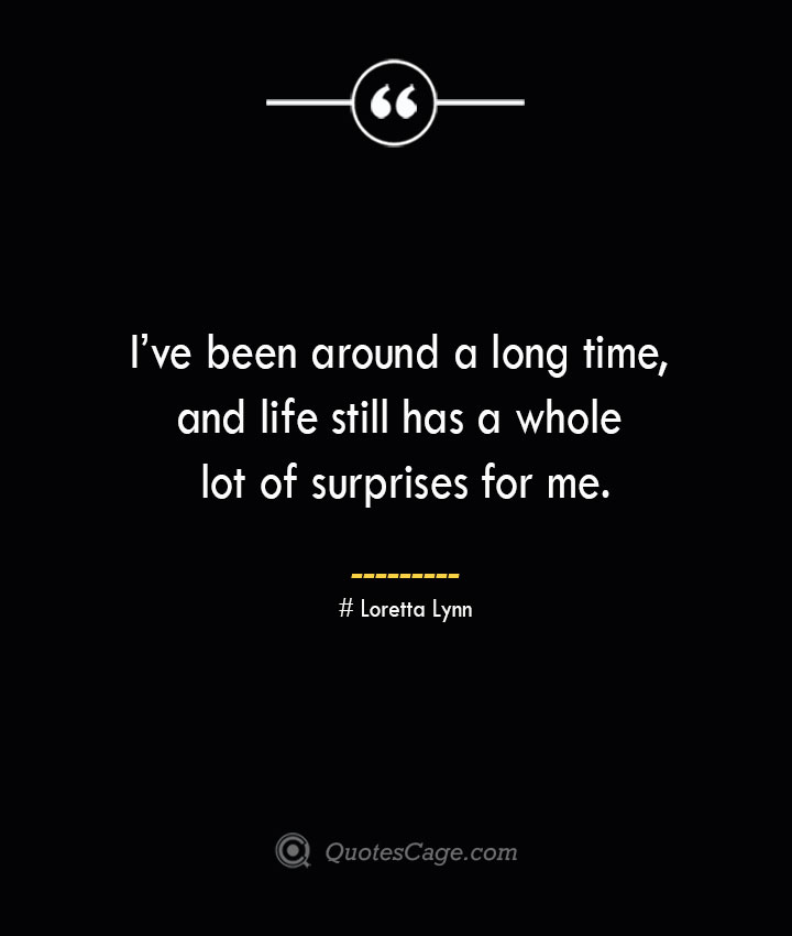 Ive been around a long time and life still has a whole lot of surprises for me.— Loretta Lynn