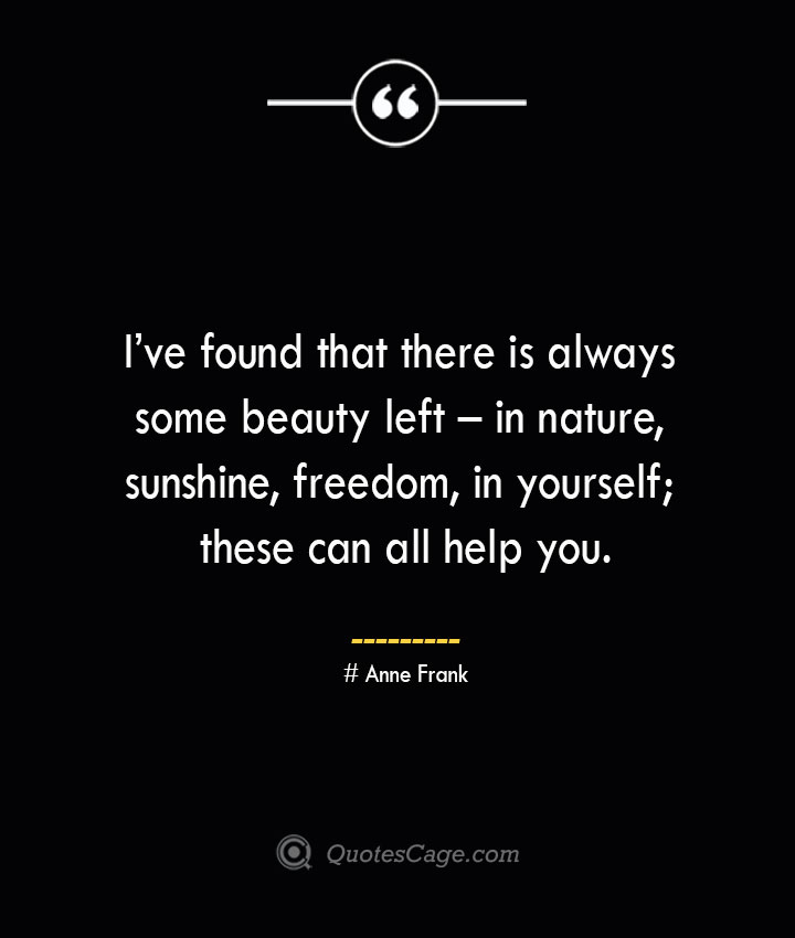Ive found that there is always some beauty left – in nature sunshine freedom in yourself these can all help you.— Anne Frank