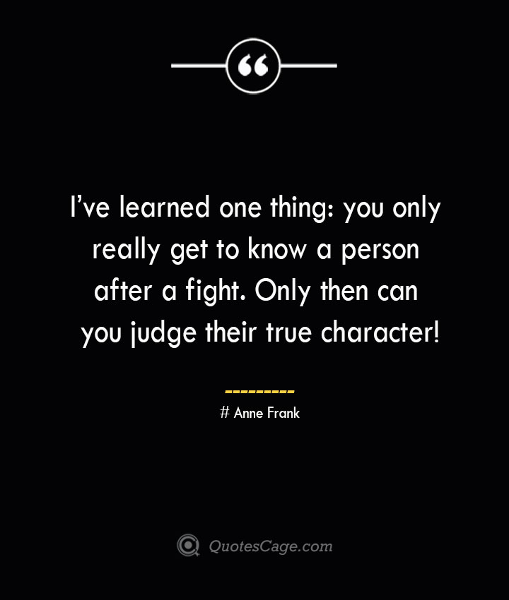 Ive learned one thing you only really get to know a person after a fight. Only then can you judge their true character— Anne Frank