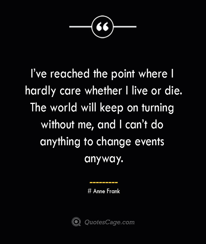 Ive reached the point where I hardly care whether I live or die. The world will keep on turning without me and I cant do anything to change events anyway.— Anne Frank