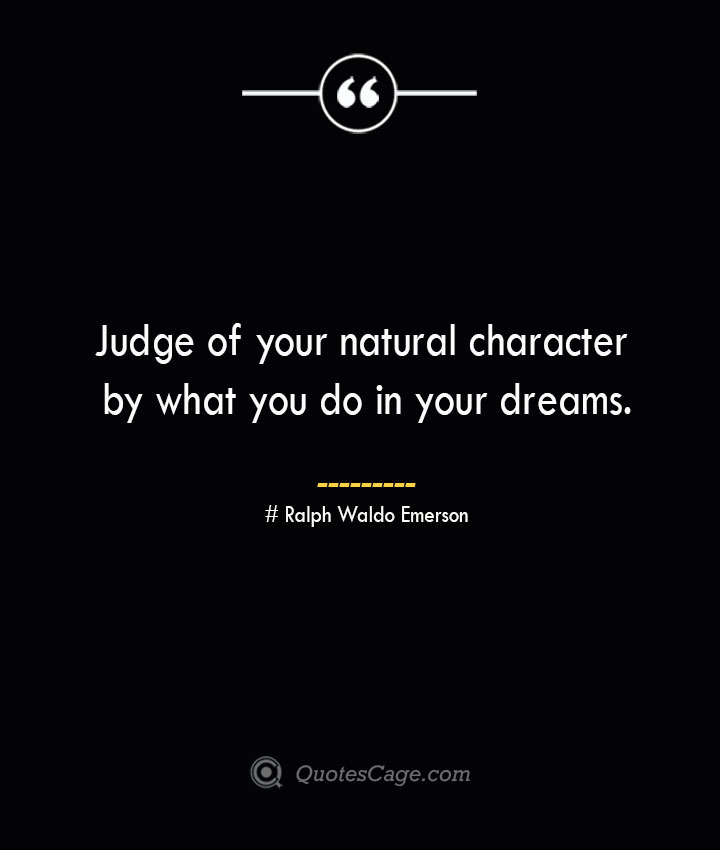 Judge of your natural character by what you do in your dreams.— Ralph Waldo Emerson