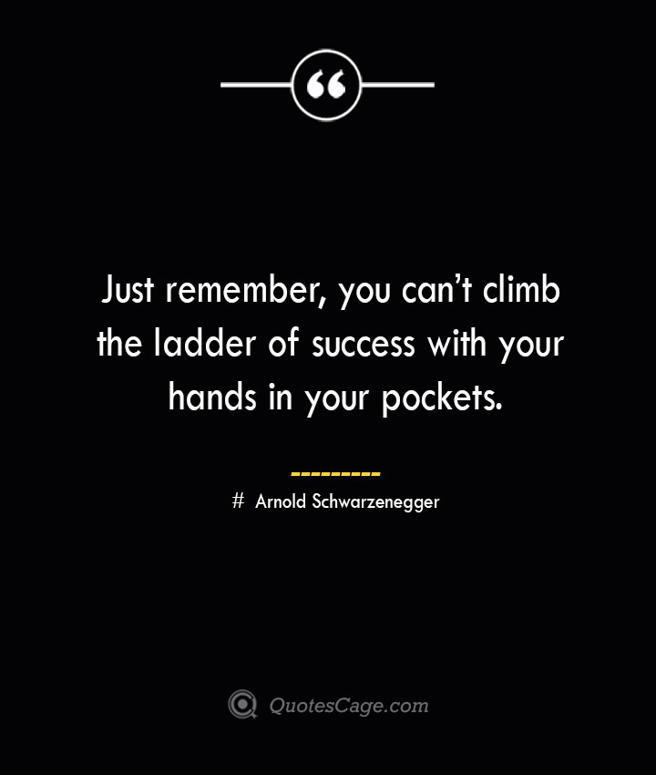 Just remember you cant climb the ladder of success with your hands in your pockets.— Arnold Schwarzenegger