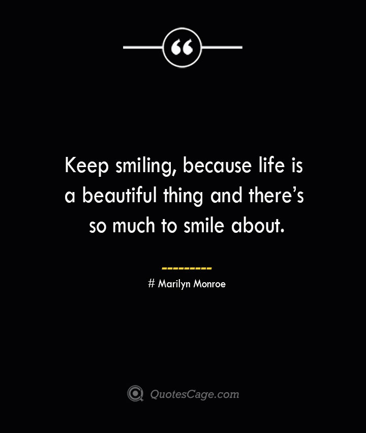 Keep smiling because life is a beautiful thing and theres so much to smile about.— Marilyn Monroe