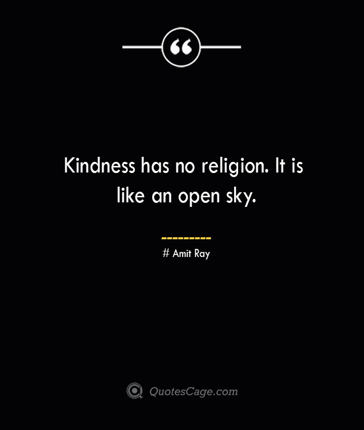 Kindness has no religion. It is like an open sky.— Amit Ray 1