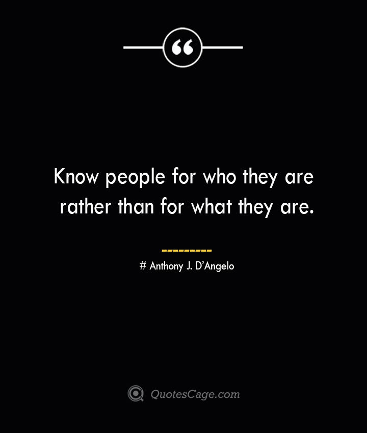 Know people for who they are rather than for what they are.— Anthony J. DAngelo