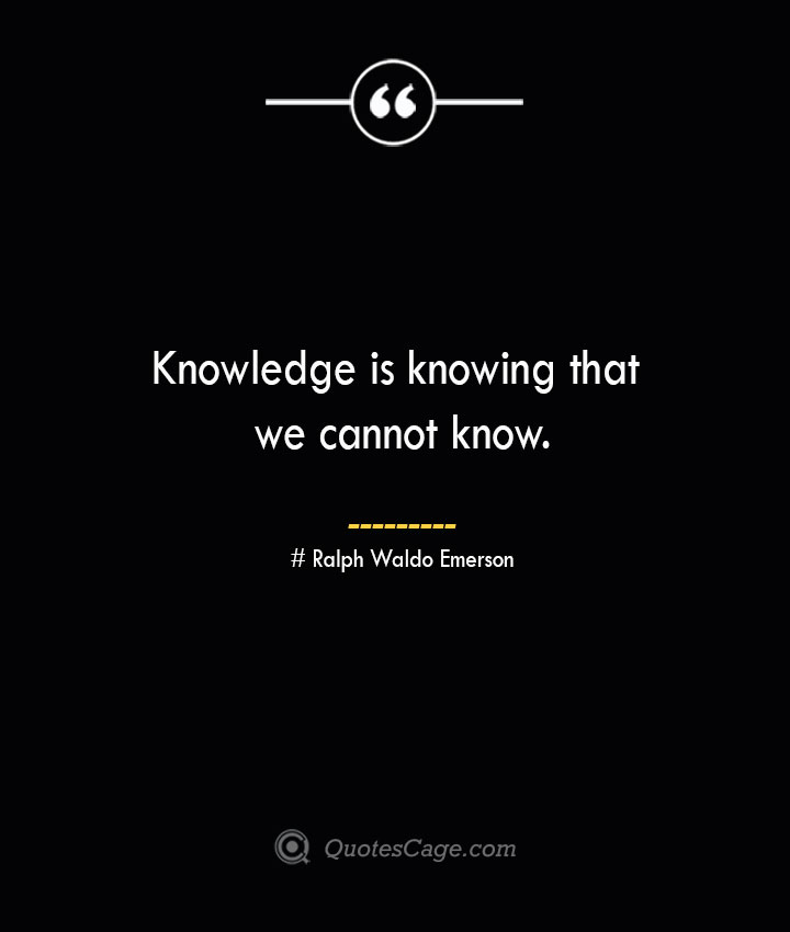 Knowledge is knowing that we cannot know.— Ralph Waldo Emerson